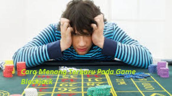 Cara Menang Terbaru Pada Game Blackjack